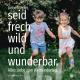 Liebe Kinder, seid frech und wild und wunderbar.